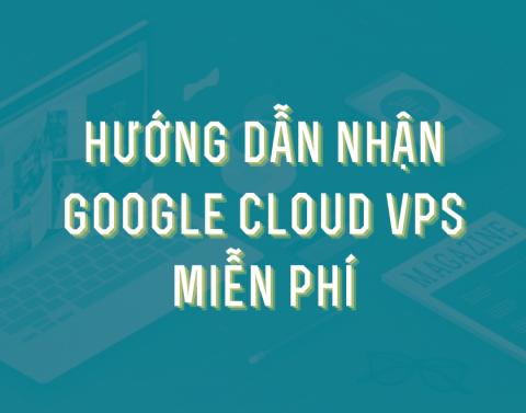 Hướng dẫn nhận Google Cloud VPS miễn phí mới nhất