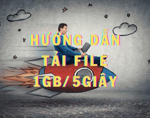Hướng dẫn tải bất kỳ file với tốc độ 1GB / 5 giây